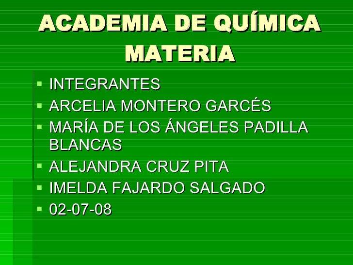 ACADEMIA DE QUÍMICA MATERIA <ul><li>INTEGRANTES </li></ul><ul><li>ARCELIA MONTERO GARCÉS </li></ul><ul><li>MARÍA DE LOS ÁN...