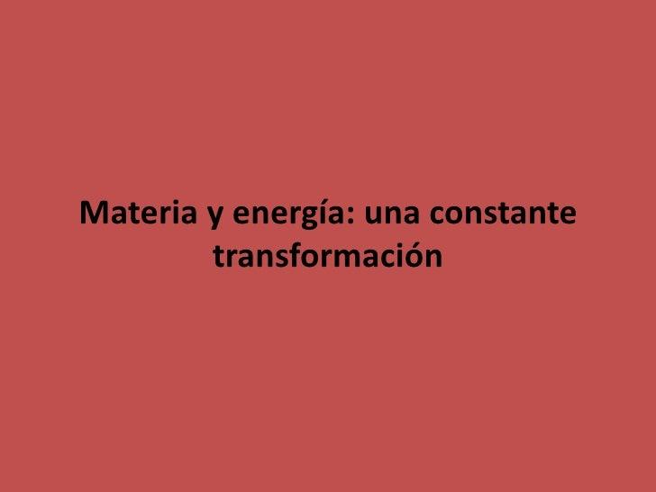 Materia y energía: una constante        transformación