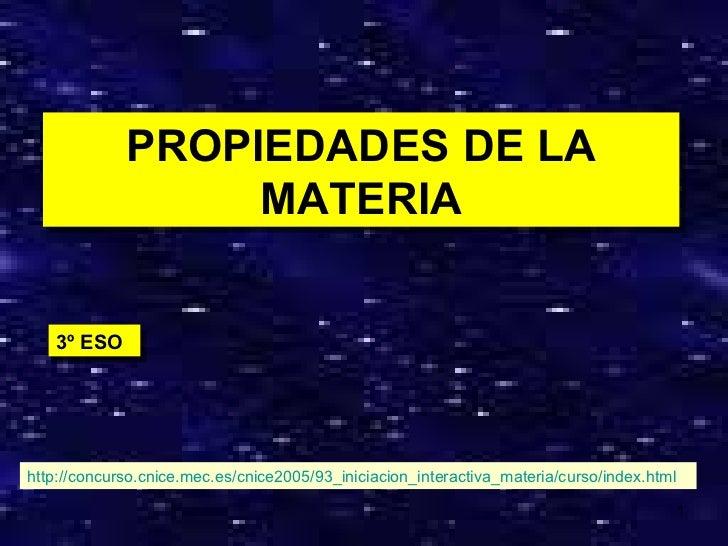 PROPIEDADES DE LA MATERIA 3º ESO http://concurso.cnice.mec.es/cnice2005/93_iniciacion_interactiva_materia/curso/index.html