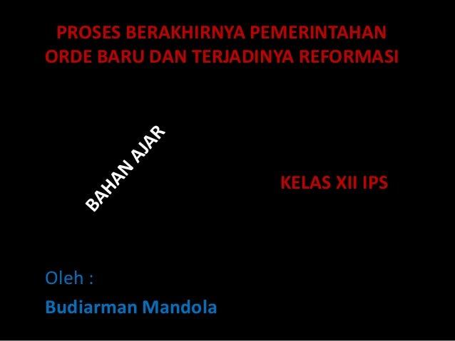 PROSES BERAKHIRNYA PEMERINTAHAN ORDE BARU DAN TERJADINYA REFORMASI Oleh : Budiarman Mandola KELAS XII IPS