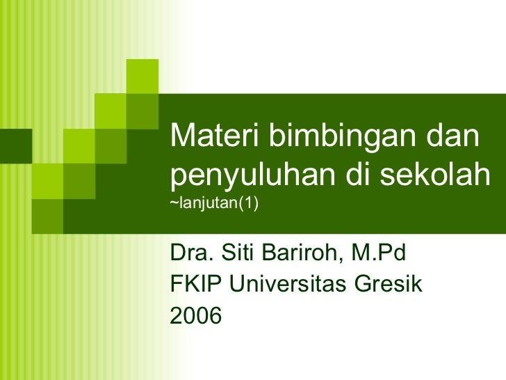 Materi bimbingan dan penyuluhan di sekolah ~lanjutan(1) Dra. Siti Bariroh, M.Pd FKIP Universitas Gresik 2006
