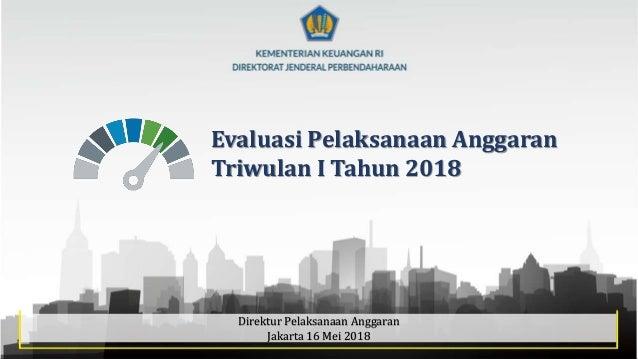 1 Evaluasi Pelaksanaan Anggaran Triwulan I Tahun 2018 Direktur Pelaksanaan Anggaran Jakarta 16 Mei 2018