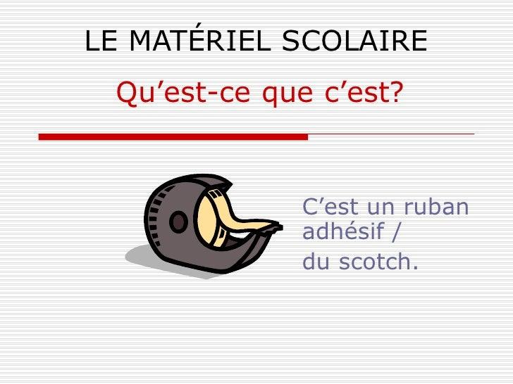 LE MATÉRIEL SCOLAIRE C'est un ruban adhésif /  du scotch. Qu'est-ce que c'est?