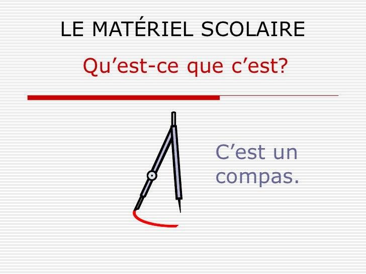 LE MATÉRIEL SCOLAIRE C'est un compas. Qu'est-ce que c'est?