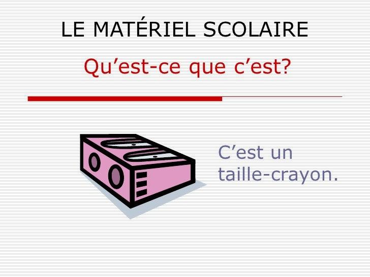LE MATÉRIEL SCOLAIRE C'est un taille-crayon. Qu'est-ce que c'est?