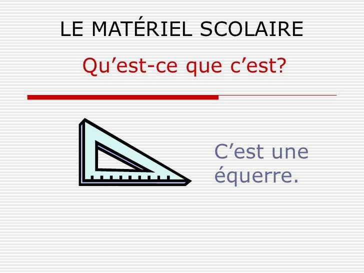 LE MATÉRIEL SCOLAIRE C'est une équerre. Qu'est-ce que c'est?