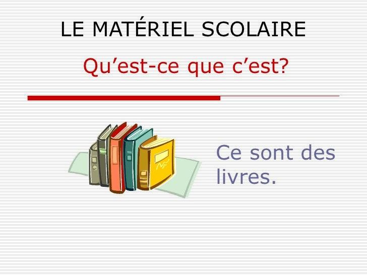 LE MATÉRIEL SCOLAIRE Ce sont des livres. Qu'est-ce que c'est?