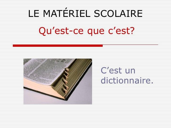 LE MATÉRIEL SCOLAIRE C'est un dictionnaire. Qu'est-ce que c'est?