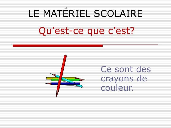 LE MATÉRIEL SCOLAIRE Ce sont des crayons de couleur. Qu'est-ce que c'est?