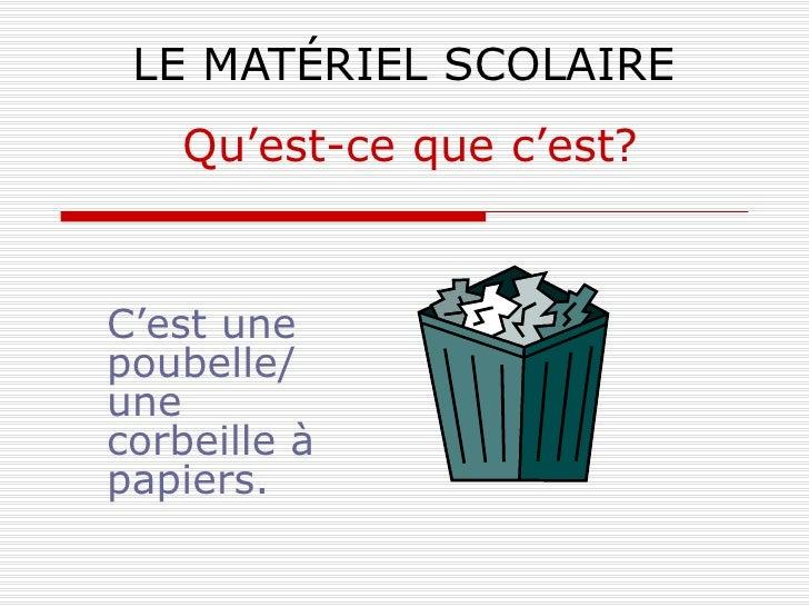 LE MATÉRIEL SCOLAIRE C'est une poubelle/ une corbeille à papiers. Qu'est-ce que c'est?