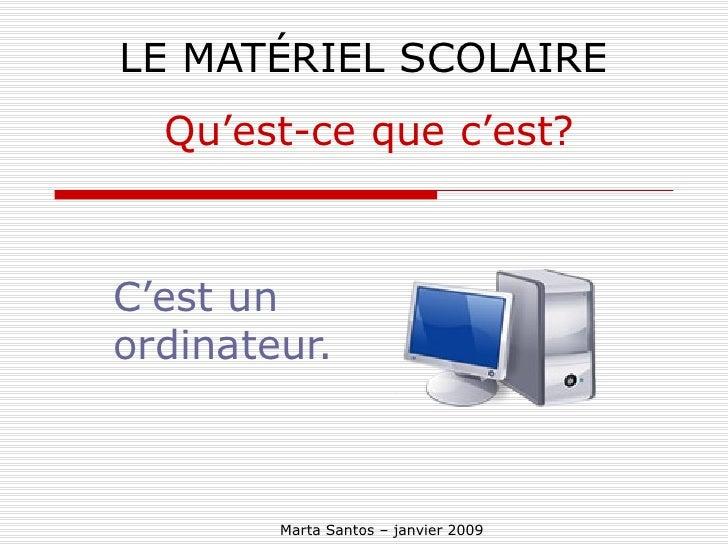 LE MATÉRIEL SCOLAIRE C'est un ordinateur. Qu'est-ce que c'est? Marta Santos – janvier 2009