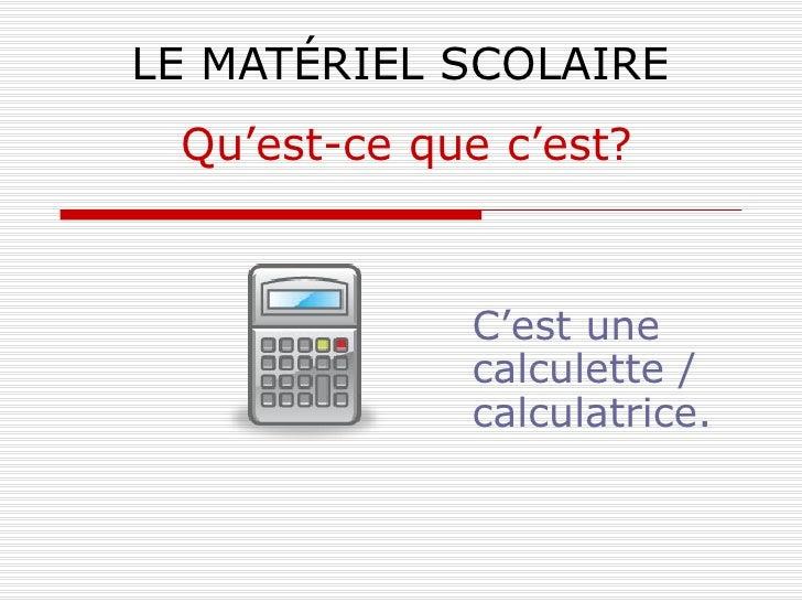 LE MATÉRIEL SCOLAIRE C'est une calculette / calculatrice. Qu'est-ce que c'est?