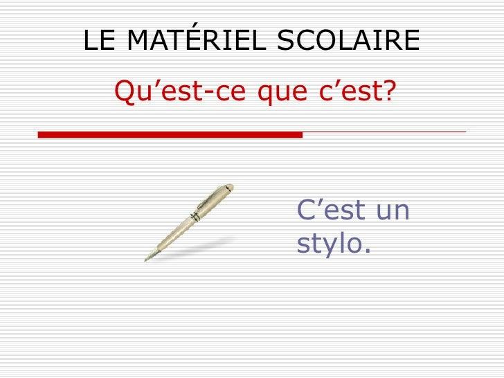 LE MATÉRIEL SCOLAIRE C'est un stylo. Qu'est-ce que c'est?