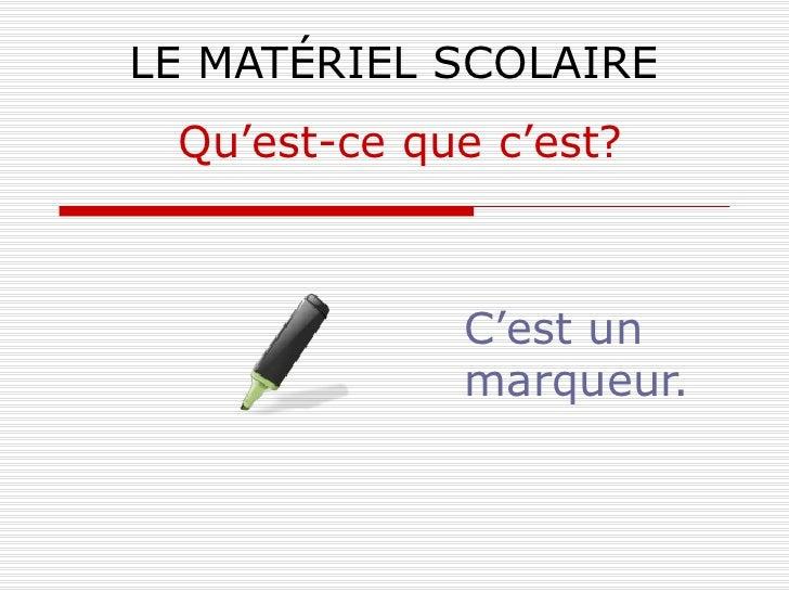 LE MATÉRIEL SCOLAIRE C'est un marqueur. Qu'est-ce que c'est?