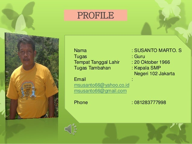PROFILE Nama : SUSANTO MARTO. S Tugas : Guru Tempat Tanggal Lahir : 20 Oktober 1966 Tugas Tambahan : Kepala SMP Negeri 102...