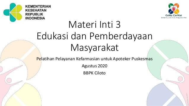 Materi Inti 3 Edukasi dan Pemberdayaan Masyarakat Pelatihan Pelayanan Kefarmasian untuk Apoteker Puskesmas Agustus 2020 BB...