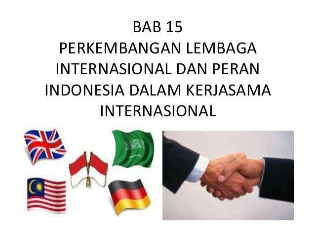 BAB 15 PERKEMBANGAN LEMBAGA INTERNASIONAL DAN PERAN INDONESIA DALAM KERJASAMA INTERNASIONAL