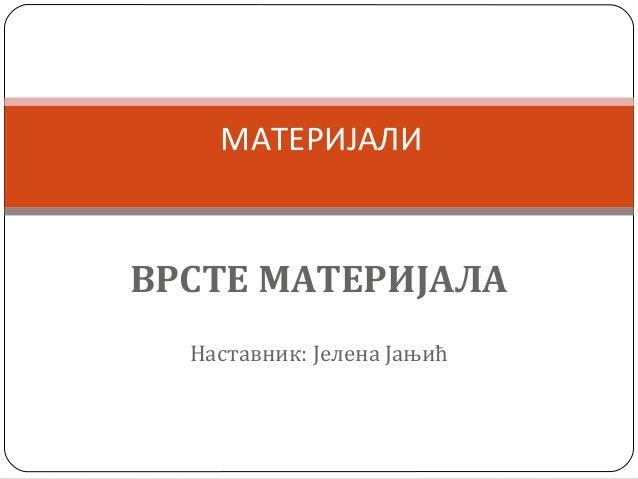 МАТЕРИЈАЛИ  ВРСТЕ МАТЕРИЈАЛА Наставник: Јелена Јањић