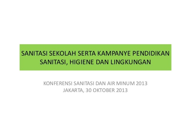 SANITASI SEKOLAH SERTA KAMPANYE PENDIDIKAN SANITASI, HIGIENE DAN LINGKUNGAN KONFERENSI SANITASI DAN AIR MINUM 2013 JAKARTA...