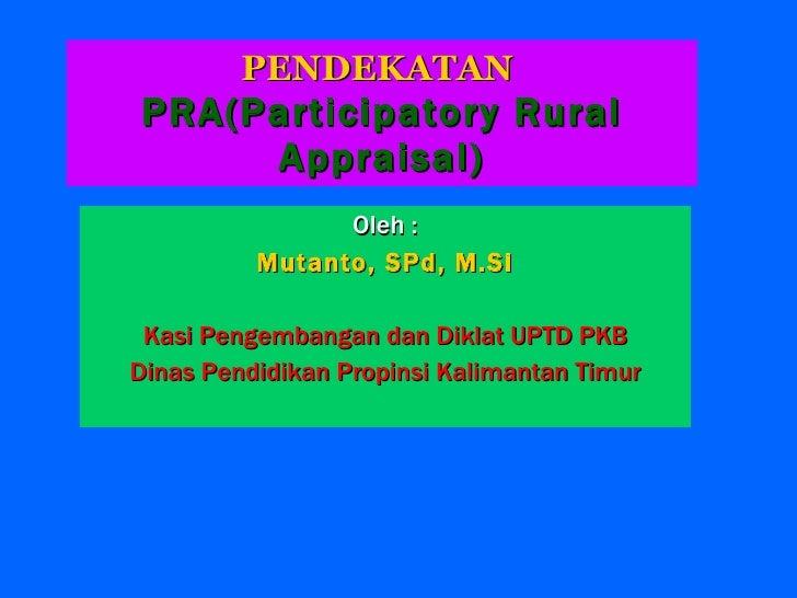 PENDEKATAN  PRA(Participatory Rural Appraisal) <ul><li>Oleh : </li></ul><ul><li>Mutanto, SPd, M.Si </li></ul><ul><li>Kasi ...