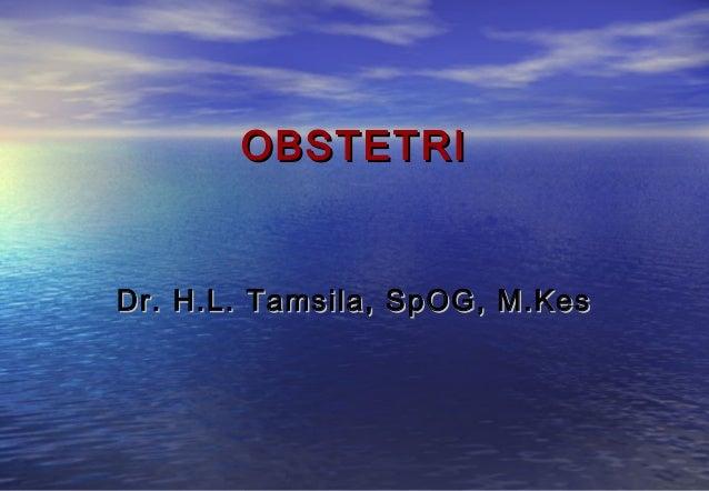 OBSTETRI  Dr. H.L. Tamsila, SpOG, M.Kes