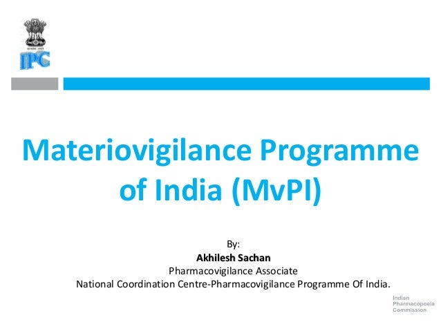 Materiovigilance Programme of India (MvPI) By: Akhilesh Sachan Pharmacovigilance Associate National Coordination Centre-Ph...