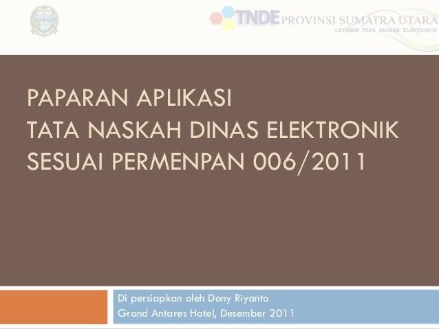 PAPARAN APLIKASI TATA NASKAH DINAS ELEKTRONIK SESUAI PERMENPAN 006/2011  Di persiapkan oleh Dony Riyanto Grand Antares Hot...