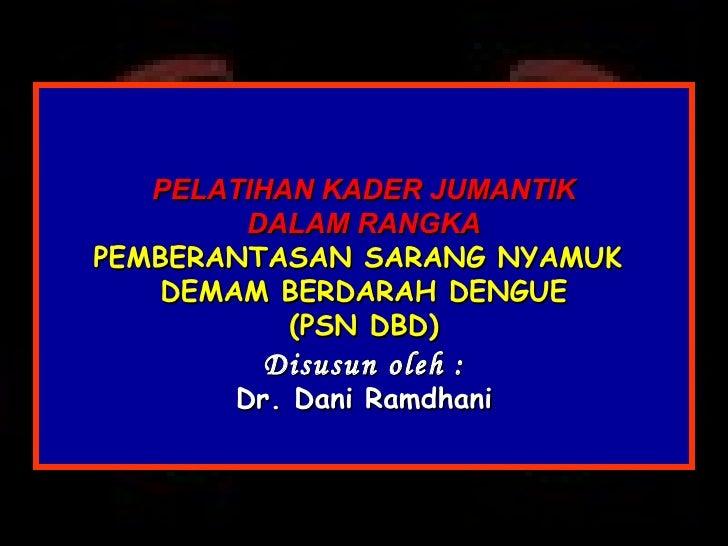 PELATIHAN KADER JUMANTIK DALAM RANGKA PEMBERANTASAN SARANG NYAMUK  DEMAM BERDARAH DENGUE ( PSN DBD) Disusun oleh : Dr. Dan...