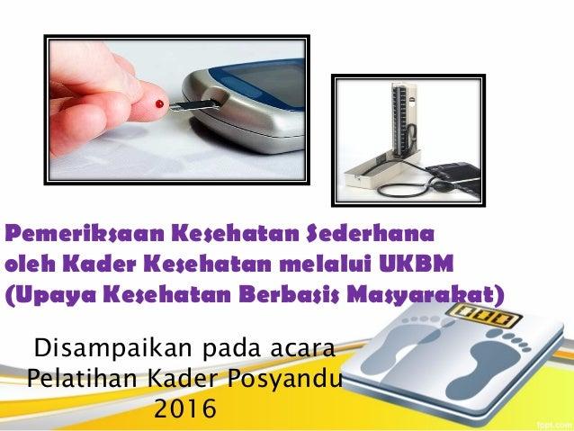 Pemeriksaan Kesehatan Sederhana oleh Kader Kesehatan melalui UKBM (Upaya Kesehatan Berbasis Masyarakat) Disampaikan pada a...