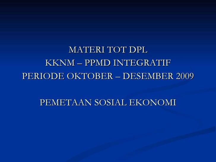 <ul><li>MATERI TOT DPL </li></ul><ul><li>KKNM – PPMD INTEGRATIF </li></ul><ul><li>PERIODE OKTOBER – DESEMBER 2009 </li></u...
