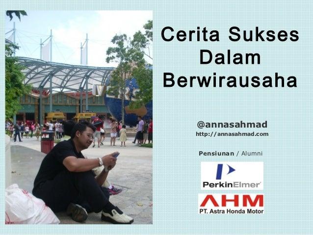 Cerita Sukses   DalamBerwirausaha   @annasahmad   http://annasahmad.com   Pensiunan / Alumni