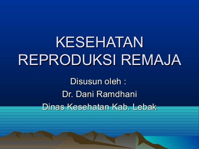 KESEHATAN REPRODUKSI REMAJA Disusun oleh : Dr. Dani Ramdhani Dinas Kesehatan Kab. Lebak