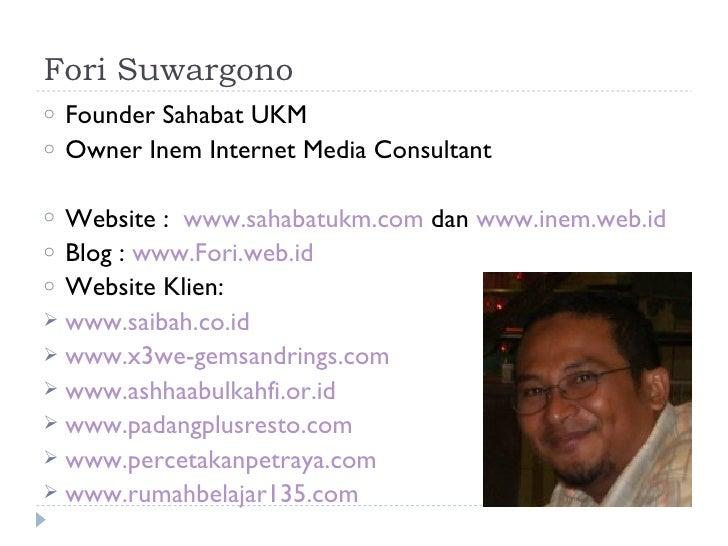 Fori Suwargonoo   Founder Sahabat UKMo   Owner Inem Internet Media Consultanto Website : www.sahabatukm.com dan www.inem.w...