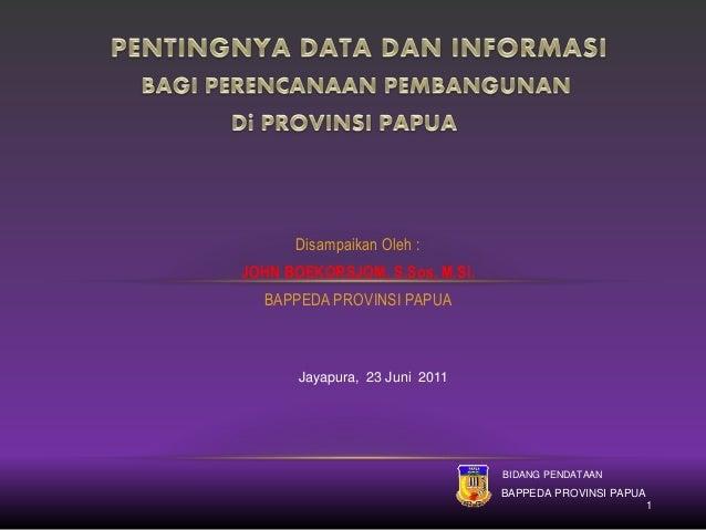 Disampaikan Oleh : JOHN BOEKORSJOM, S.Sos, M.Si. BAPPEDA PROVINSI PAPUA Jayapura, 23 Juni 2011 BIDANG PENDATAAN BAPPEDA PR...