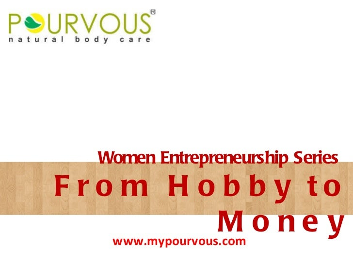 From Hobby to Money Women Entrepreneurship Series www.mypourvous.com
