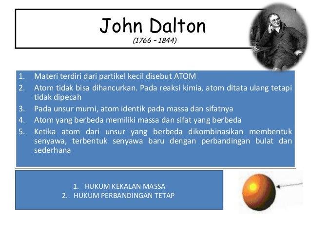 John Dalton (1766 – 1844) 1. Materi terdiri dari partikel kecil disebut ATOM 2. Atom tidak bisa dihancurkan. Pada reaksi k...