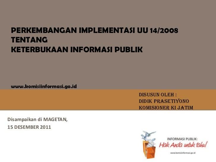 Disampaikan  di MAGETAN,  15 DESEMBER 2011 PERKEMBANGAN IMPLEMENTASI UU 14/2008 TENTANG KETERBUKAAN INFORMASI PUBLIK www.k...