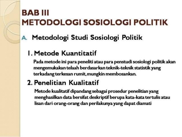 BAB III METODOLOGI SOSIOLOGI POLITIK  A.  Metodologi Studi Sosiologi Politik  I .  Metode Kuantitatif  Pada metode ini par...