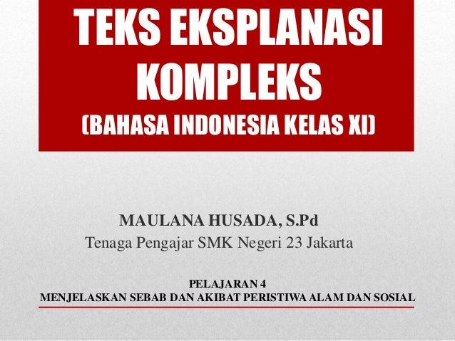 TEKS EKSPLANASI KOMPLEKS (BAHASA INDONESIA KELAS XI) MAULANA HUSADA, S.Pd Tenaga Pengajar SMK Negeri 23 Jakarta PELAJARAN ...