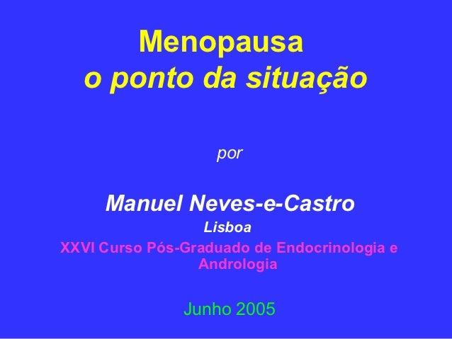 Menopausa  o ponto da situação                   por     Manuel Neves-e-Castro                  LisboaXXVI Curso Pós-Gradu...