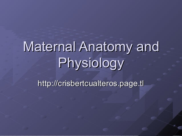 Maternal Anatomy andMaternal Anatomy and PhysiologyPhysiology http://crisbertcualteros.page.tlhttp://crisbertcualteros.pag...