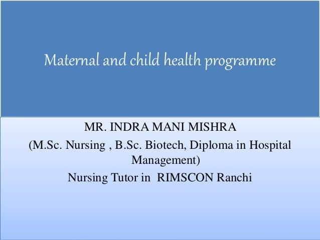 Maternal and child health programme MR. INDRA MANI MISHRA (M.Sc. Nursing , B.Sc. Biotech, Diploma in Hospital Management) ...