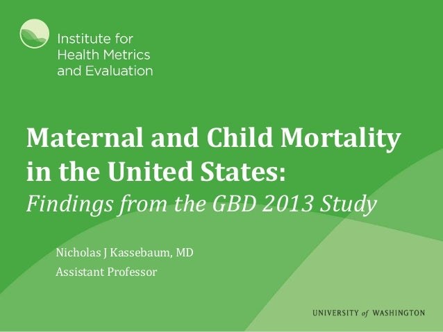Maternal and Child Mortality in the United States: Findings from the GBD 2013 Study Nicholas J Kassebaum, MD Assistant Pro...