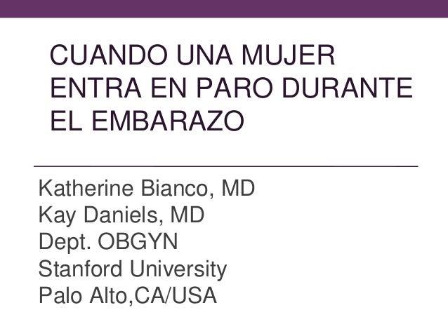 CUANDO UNA MUJER ENTRA EN PARO DURANTE EL EMBARAZO Katherine Bianco, MD Kay Daniels, MD Dept. OBGYN Stanford University Pa...