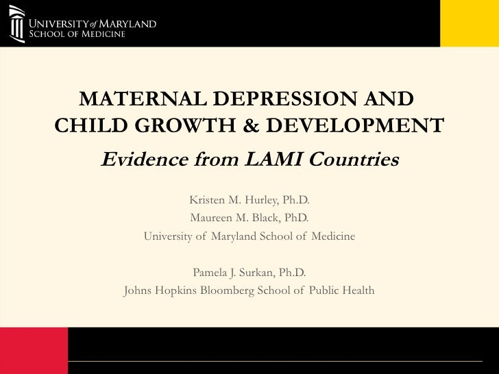 MATERNAL DEPRESSION ANDCHILD GROWTH & DEVELOPMENT   Evidence from LAMI Countries                 Kristen M. Hurley, Ph.D. ...