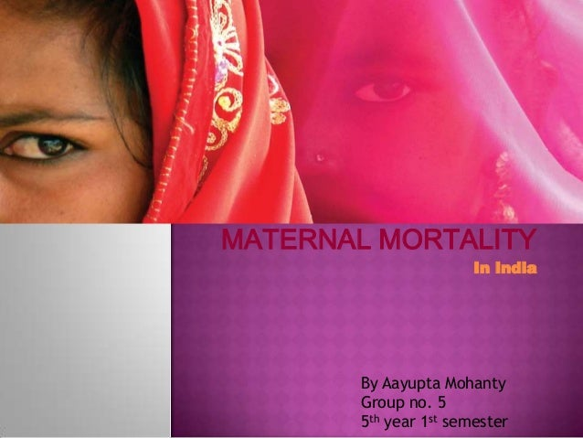 MATERNAL MORTALITY In India  By Aayupta Mohanty Group no. 5 5th year 1st semester