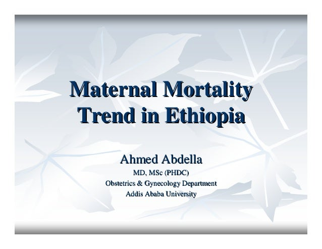 Maternal MortalityMaternal Mortality Trend in EthiopiaTrend in Ethiopia Ahmed AbdellaAhmed Abdella MD, MSc (PHDC)MD, MSc (...