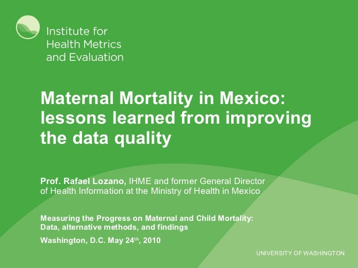 Maternal Mortality in Mexico: lessons learned from improving the data quality  Prof. Rafael Lozano,  IHME and former Gener...