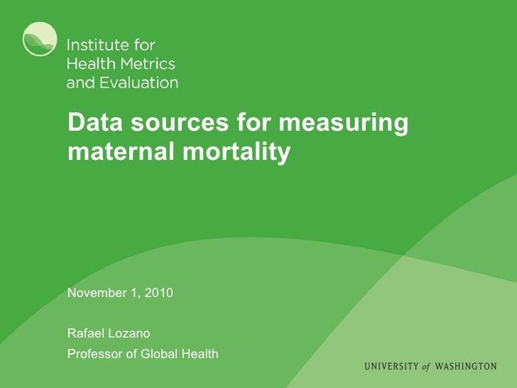 Data sources for measuring maternal mortality November 1, 2010 Rafael Lozano Professor of Global Health