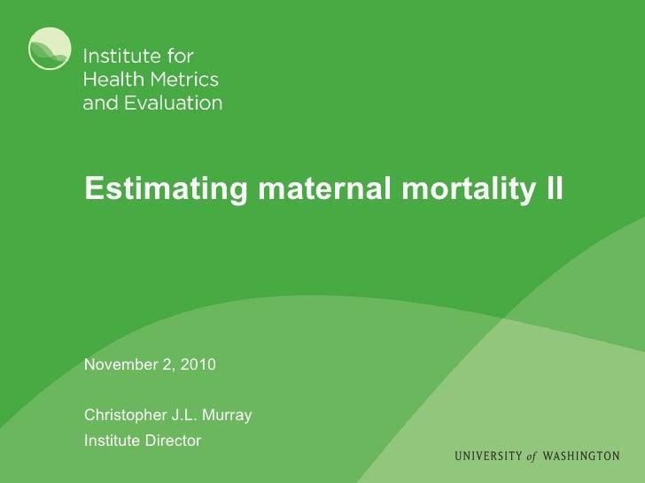 Estimating maternal mortality II November 2, 2010 Christopher J.L. Murray Institute Director